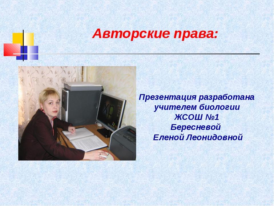Авторские права: Презентация разработана учителем биологии ЖСОШ №1 Бересневой...