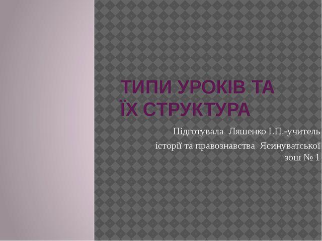 ТИПИ УРОКІВ ТА ЇХ СТРУКТУРА Підготувала Ляшенко І.П.-учитель історії та право...