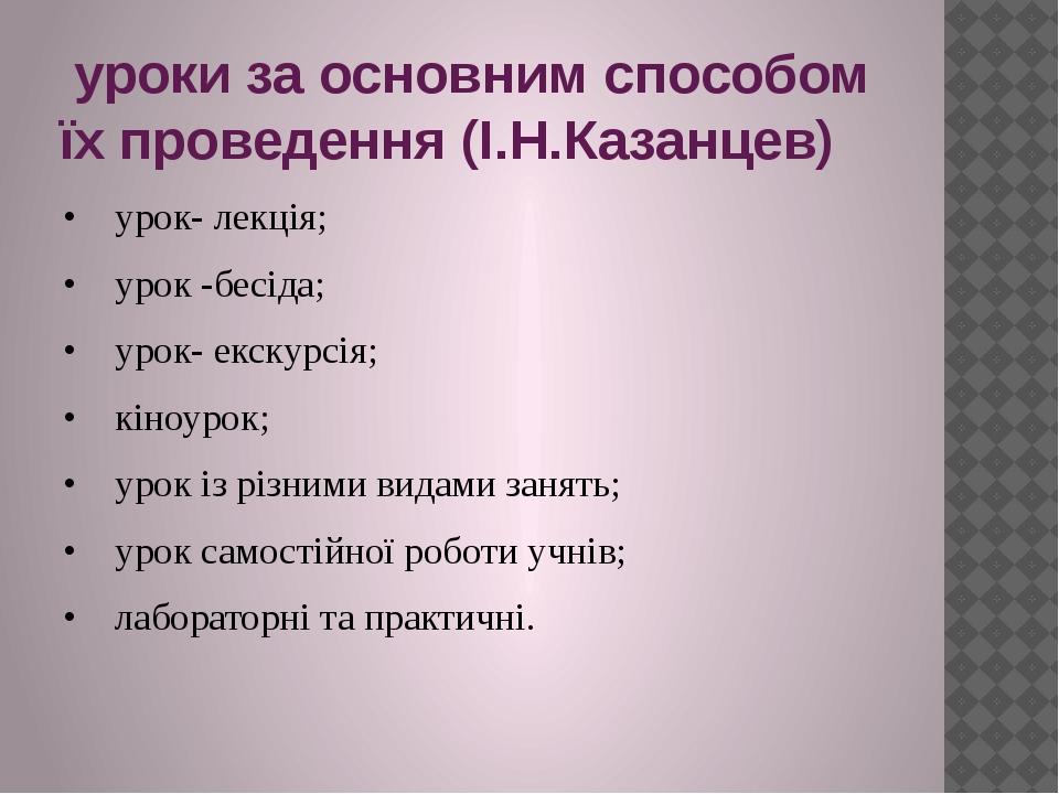 уроки за основним способом їх проведення (І.Н.Казанцев) • урок- лекція; • ур...