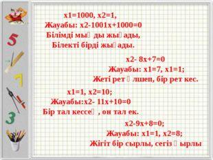 x1=1000, x2=1, Жауабы: x2-1001x+1000=0 Білімді мыңды жығады, Білекті бірді жы