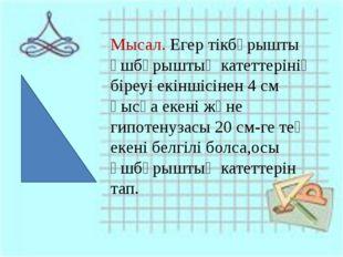 Мысал. Егер тікбұрышты үшбұрыштың катеттерінің біреуі екіншісінен 4 см қысқ