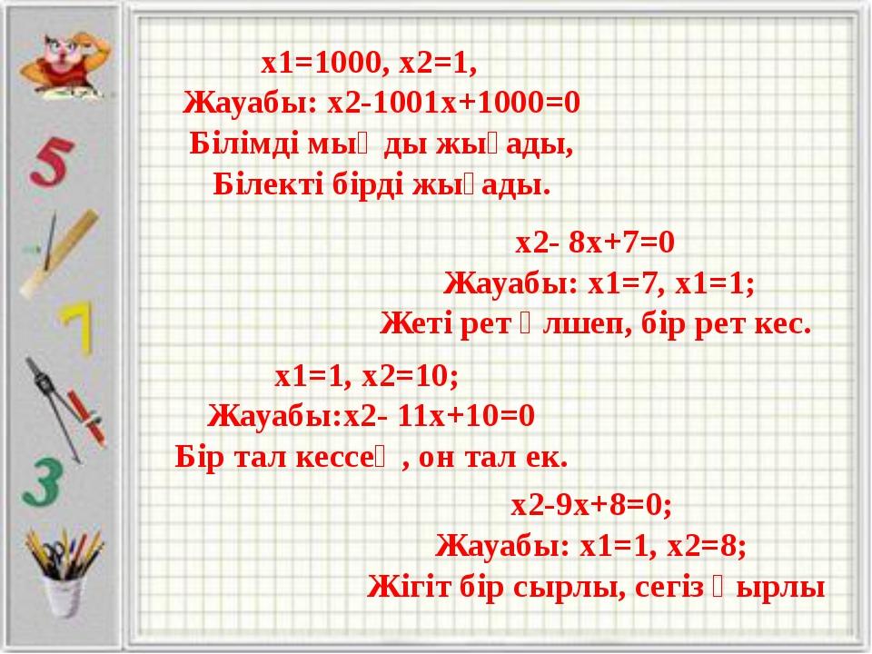 x1=1000, x2=1, Жауабы: x2-1001x+1000=0 Білімді мыңды жығады, Білекті бірді жы...