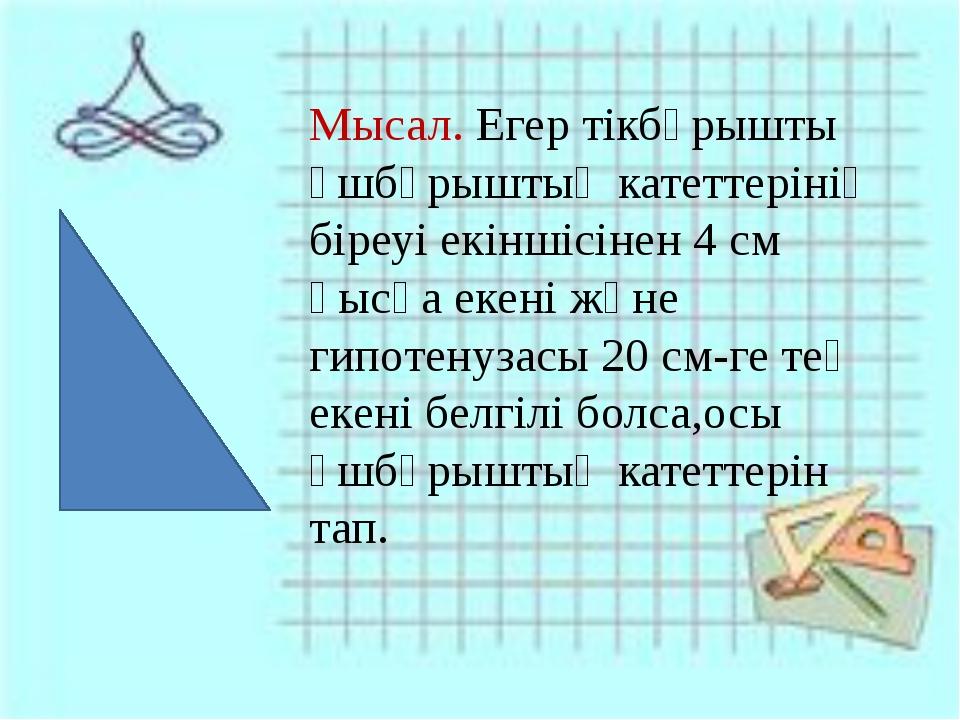 Мысал. Егер тікбұрышты үшбұрыштың катеттерінің біреуі екіншісінен 4 см қысқ...