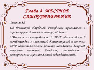 Глава 8. МЕСТНОЕ САМОУПРАВЛЕНИЕ Статья 82 1.В Донецкой Народной Республике пр