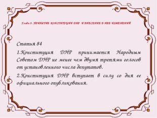 Глава 9. ПРИНЯТИЕ КОНСТИТУЦИИ ДНР И ВНЕСЕНИЕ В НЕЕ ИЗМЕНЕНИЙ Статья 84 1.Конс