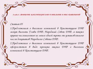 Глава 9. ПРИНЯТИЕ КОНСТИТУЦИИ ДНР И ВНЕСЕНИЕ В НЕЕ ИЗМЕНЕНИЙ Статья 85 1.Пред