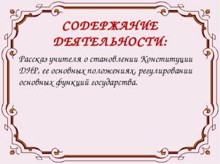 СОДЕРЖАНИЕ ДЕЯТЕЛЬНОСТИ: Рассказ учителя о становлении Конституции ДНР, ее ос