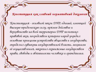 Конституция как главный нормативный документ Конституция - основной закон ДНР