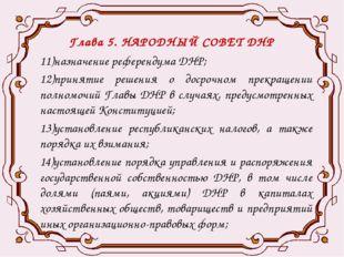 Глава 5. НАРОДНЫЙ СОВЕТ ДНР 11)назначение референдума ДНР; 12)принятие решени