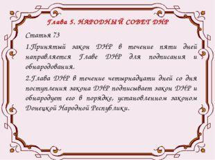 Глава 5. НАРОДНЫЙ СОВЕТ ДНР Статья 73 1.Принятый закон ДНР в течение пяти дне