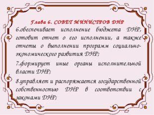 Глава 6. СОВЕТ МИНИСТРОВ ДНР 6.обеспечивает исполнение бюджета ДНР, готовит о