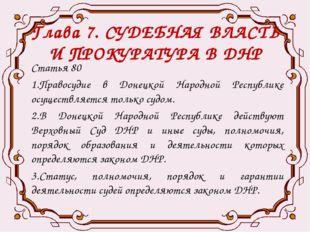 Глава 7. СУДЕБНАЯ ВЛАСТЬ И ПРОКУРАТУРА В ДНР Статья 80 1.Правосудие в Донецко