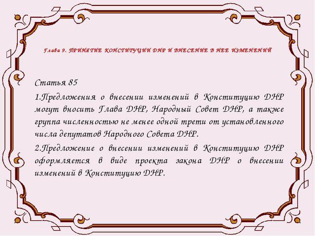 Глава 9. ПРИНЯТИЕ КОНСТИТУЦИИ ДНР И ВНЕСЕНИЕ В НЕЕ ИЗМЕНЕНИЙ Статья 85 1.Пред...