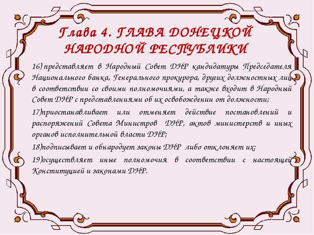 Глава 4. ГЛАВА ДОНЕЦКОЙ НАРОДНОЙ РЕСПУБЛИКИ 16)представляет в Народный Совет...
