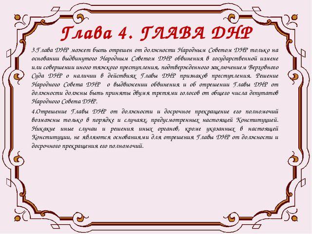 Глава 4. ГЛАВА ДНР 3.Глава ДНР может быть отрешен от должности Народным Совет...