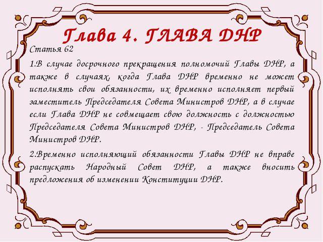 Глава 4. ГЛАВА ДНР Статья 62 1.В случае досрочного прекращения полномочий Гла...
