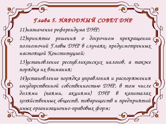 Глава 5. НАРОДНЫЙ СОВЕТ ДНР 11)назначение референдума ДНР; 12)принятие решени...