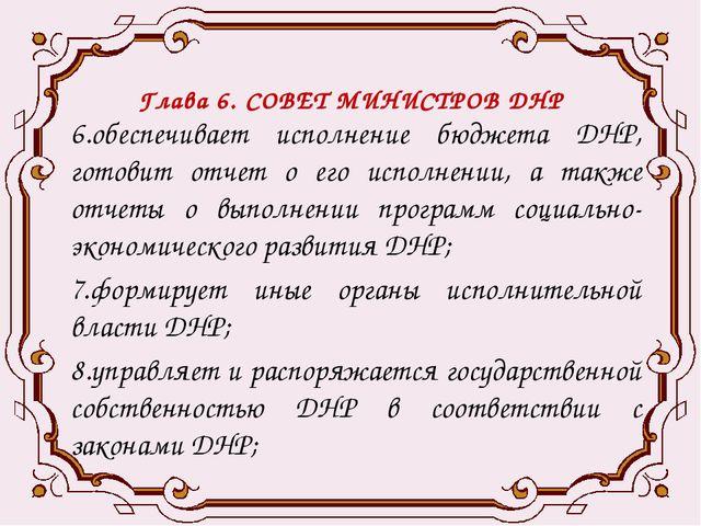 Глава 6. СОВЕТ МИНИСТРОВ ДНР 6.обеспечивает исполнение бюджета ДНР, готовит о...
