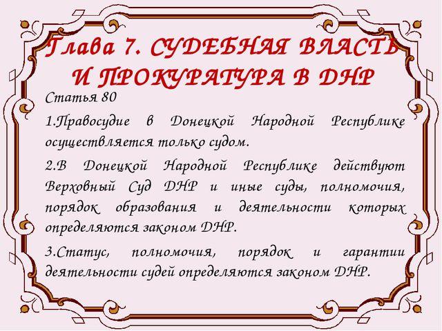 Глава 7. СУДЕБНАЯ ВЛАСТЬ И ПРОКУРАТУРА В ДНР Статья 80 1.Правосудие в Донецко...