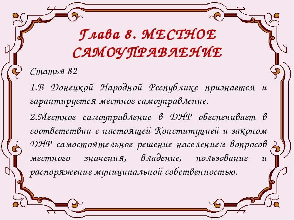 Глава 8. МЕСТНОЕ САМОУПРАВЛЕНИЕ Статья 82 1.В Донецкой Народной Республике пр...