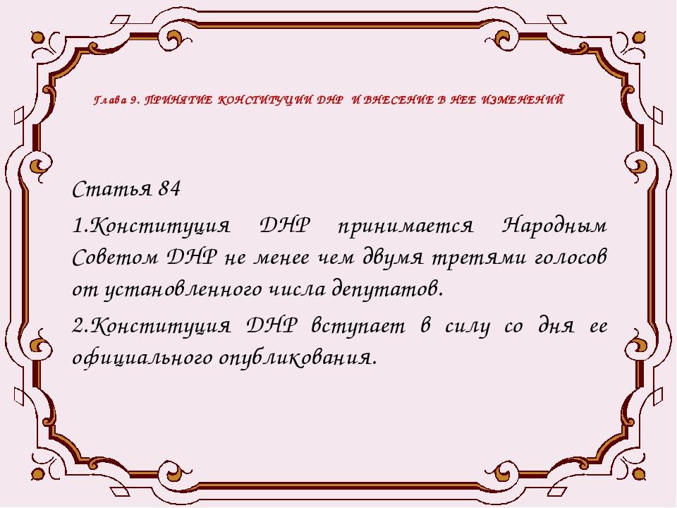 Глава 9. ПРИНЯТИЕ КОНСТИТУЦИИ ДНР И ВНЕСЕНИЕ В НЕЕ ИЗМЕНЕНИЙ Статья 84 1.Конс...