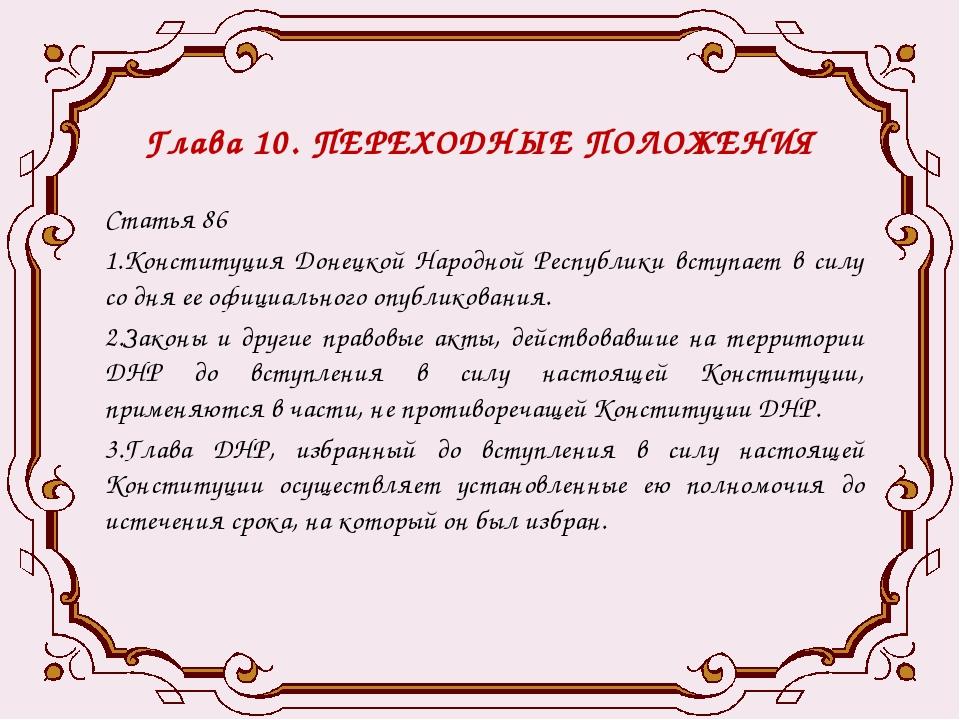Глава 10. ПЕРЕХОДНЫЕ ПОЛОЖЕНИЯ Статья 86 1.Конституция Донецкой Народной Респ...