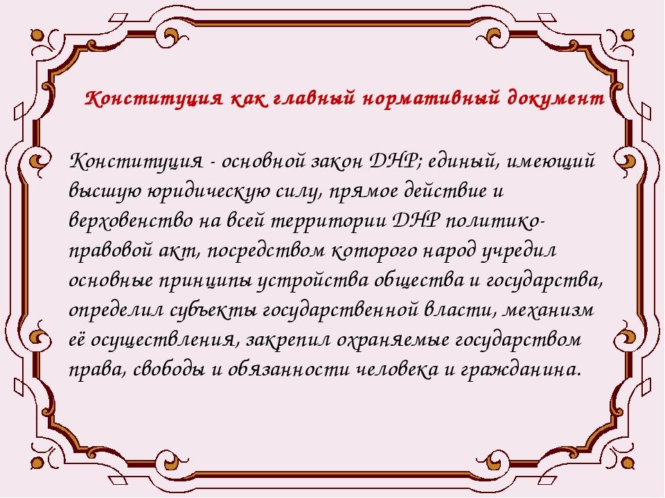 Конституция как главный нормативный документ Конституция - основной закон ДНР...