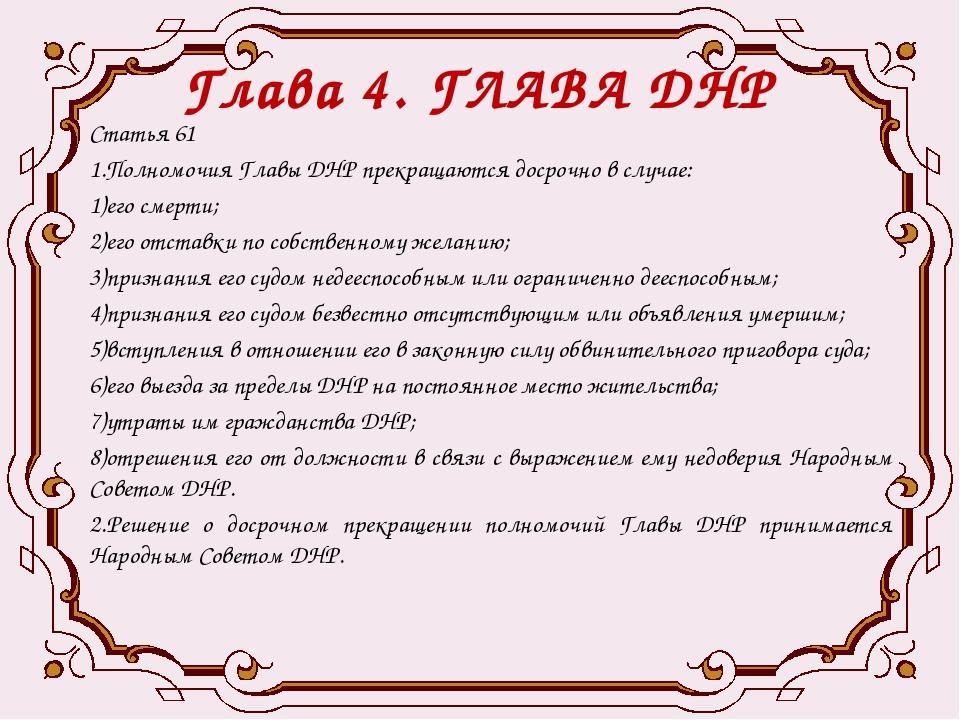 Глава 4. ГЛАВА ДНР Статья 61 1.Полномочия Главы ДНР прекращаются досрочно в с...