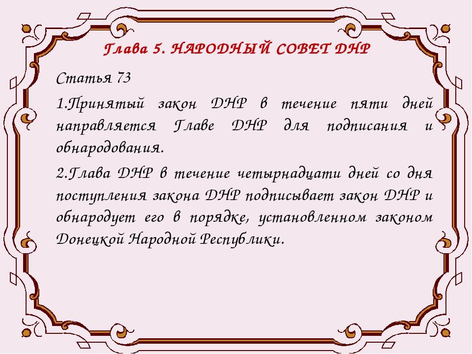 Глава 5. НАРОДНЫЙ СОВЕТ ДНР Статья 73 1.Принятый закон ДНР в течение пяти дне...