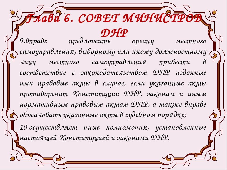 Глава 6. СОВЕТ МИНИСТРОВ ДНР 9.вправе предложить органу местного самоуправлен...