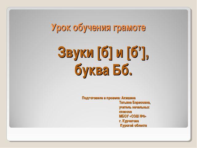 Урок обучения грамоте Подготовила и провела: Акишина Татьяна Борисовна, учите...
