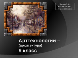 Арттехнологии – (архитектура) 9 класс Ясская Л.Б., МБОУ СОШ № 2, г. Краснотур