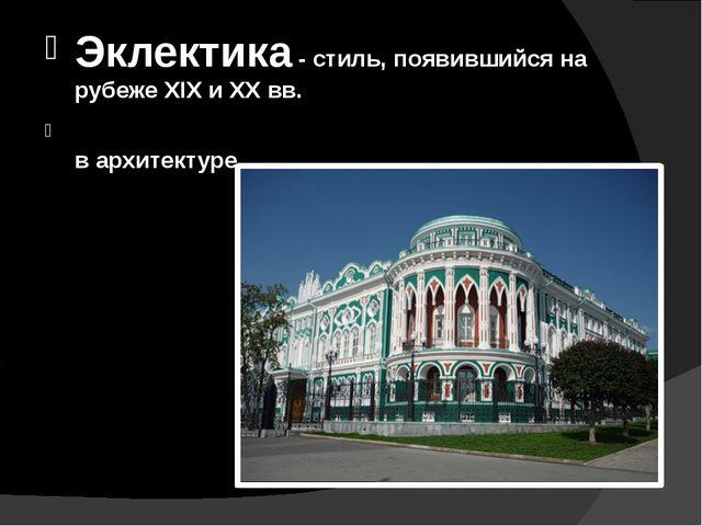 Эклектика -стиль, появившийся на рубеже XIX и XX вв. Экле́ктика- (эклектизм...