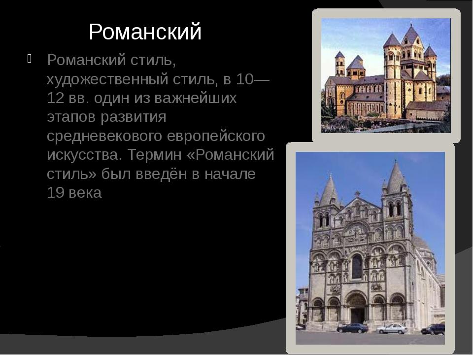 Романский Романский стиль, художественный стиль, в 10—12 вв. один из важнейши...