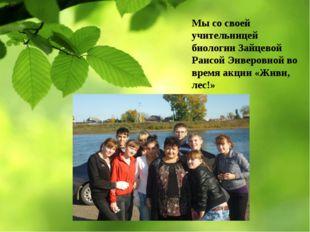 Мы со своей учительницей биологии Зайцевой Раисой Энверовной во время акции «