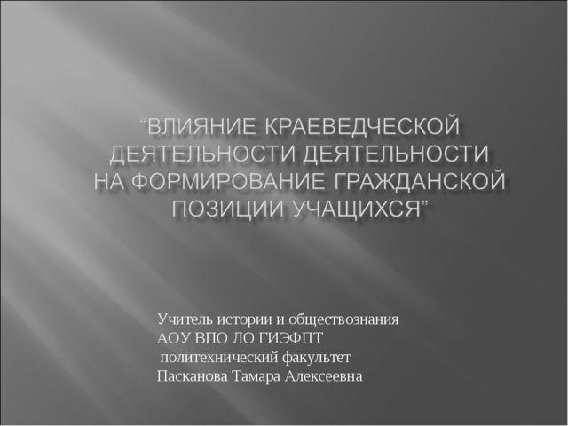 Учитель истории и обществознания АОУ ВПО ЛО ГИЭФПТ политехнический факультет...