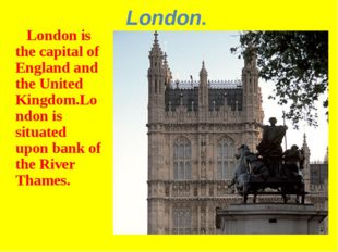 London. London is the capital of England and the United Kingdom.London is sit