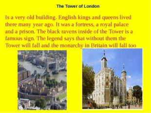 The Tower of London Is a very old building. English kings and queens lived th