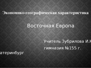 Экономико-географическая характеристика Восточная Европа Учитель Зубрилова И.
