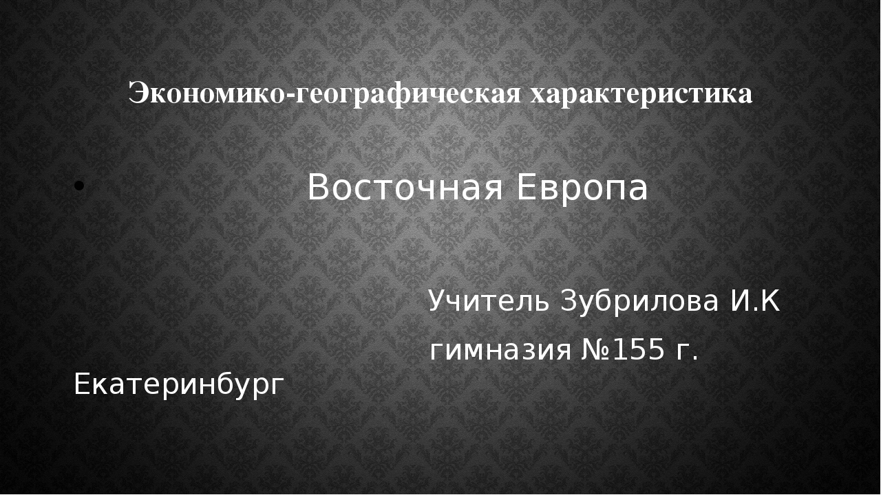 Экономико-географическая характеристика Восточная Европа Учитель Зубрилова И....