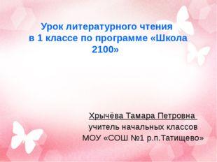 Урок литературного чтения в 1 классе по программе «Школа 2100» Хрычёва Тамара