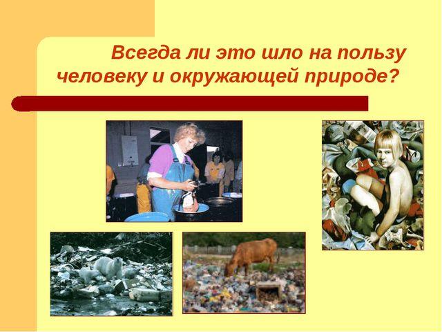 Всегда ли это шло на пользу человеку и окружающей природе?
