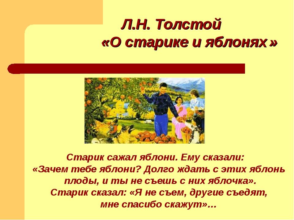 Л.Н. Толстой «О старике и яблонях » Старик сажал яблони. Ему сказали: «Зачем...