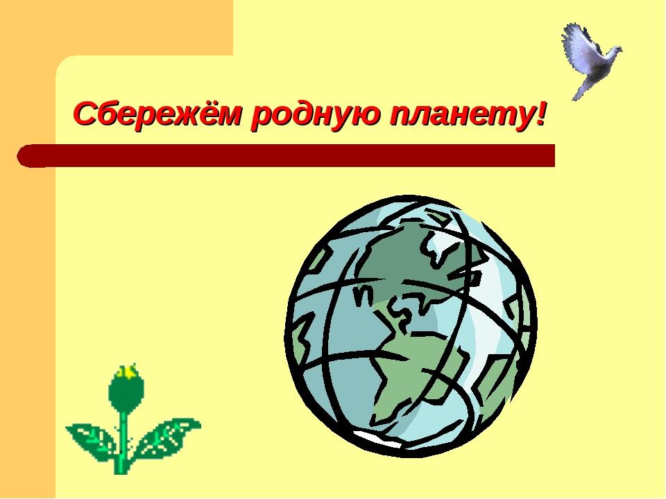 Сбережём родную планету!