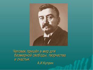 Человек пришёл в мир для безмерной свободы, творчества и счастья. А.И.Куприн