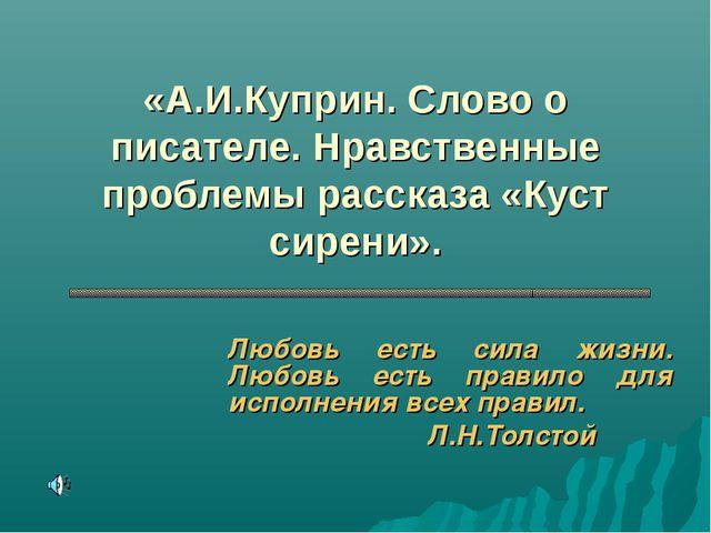 «А.И.Куприн. Слово о писателе. Нравственные проблемы рассказа «Куст сирени»....