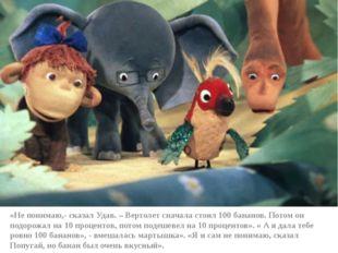 «Не понимаю,- сказал Удав. – Вертолет сначала стоил 100 бананов. Потом он по