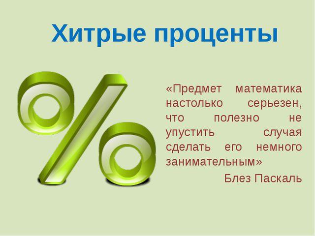 Хитрые проценты «Предмет математика настолько серьезен, что полезно не упусти...