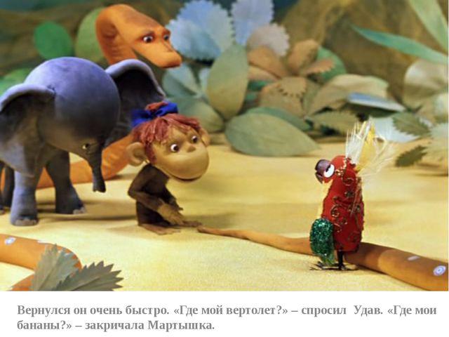 Вернулся он очень быстро. «Где мой вертолет?» – спросил Удав. «Где мои банан...