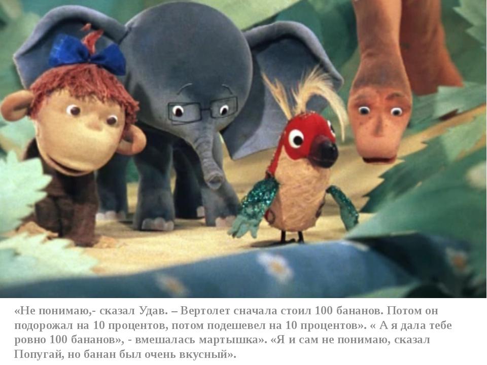 «Не понимаю,- сказал Удав. – Вертолет сначала стоил 100 бананов. Потом он по...